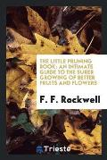 The Little Pruning Book: An Intimate Guide to the Surer Growing of Better Fruits and Flowers