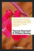 The Fair Maid of the Exchange: A Comedy and Fortune by Land and Sea; A Tragi-Comedy
