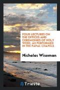 Four Lectures on the Offices and Ceremonies of Holy Week: As Performed in the Papal Chapels