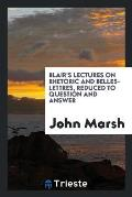 Blair's Lectures on Rhetoric and Belles-Lettres, Reduced to Question and Answer