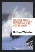 Primitive Secret Societies. a Study in Early Politics and Religion