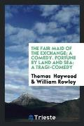 The Fair Maid of the Exchange; A Comedy. Fortune by Land and Sea: A Tragi-Comedy