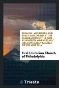 Sermon, Addresses and Essays Delivered at the Celebration of the One Hundredth Anniversary First Unitarian Church of Philadelphia