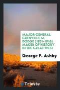 Major General Grenville M. Dodge (1831-1916) Maker of History in the Great West