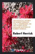 The Poetical Works of Robert Herrick. Vol. I: Hesperides, or the Works Both Humane & Divine of Robert Herrick