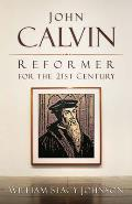 John Calvin Reformer for the 21st Century