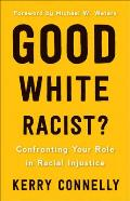 Good White Racist Confronting Your Role in Racial Injustice