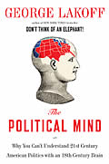 Political Mind Why You Cant Understand 21st Century American Politics with an 18th Century Brain