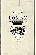 Alan Lomax The Man Who Recorded the World