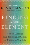 Finding Your Element How to Discover Your Talents & Passions & Transform Your Life