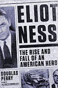 Eliot Ness The Rise & Fall of an American Hero