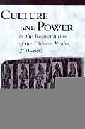 Culture & Power in the Reconstitution of the Chinese Realm 200 600