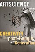 Artscience Creativity in the Post Google Generation