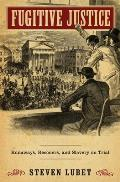 Fugitive Justice: Runaways, Rescuers, and Slavery on Trial