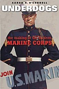 Underdogs The Making of the Modern Marine Corps