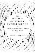 Myth of Artificial Intelligence Why Computers Cant Think the Way We Do