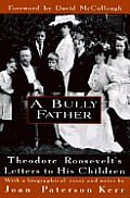 Bully Father Theodore Roosevelts Letters to His Children