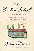 Heathen School A Story of Hope & Betrayal in the Age of the Early Republic