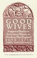 Good Wives Image & Reality in the Lives of Women in Northern New England 1650 1750