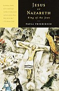 Jesus of Nazareth King of the Jews A Jewish Life & the Emergence of Christianity
