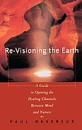 Re Visioning the Earth A Guide to Opening the Healing Channels Between Mind & Nature