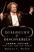 Dialogues & Discoveries James Levine His Life & His Music