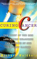 Curing Cancer: The Story of the Men and Women Unlocking the Secrets of Our Deadliest Illness
