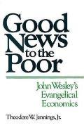 Good News to the Poor: John Wesley's Evangelical Economics