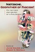 Nietzsche Godfather of Fascism on the Uses & Abuses of a Philosophy