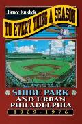 To Every Thing a Season Shibe Park & Urban Philadelphia 1909 1976