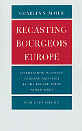 Recasting Bourgeois Europe Stabilization in France Germany & Italy in the Decade After World War I