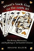 Whats Luck Got to Do With It The History Mathematics & Psychology of the Gamblers Illusion
