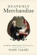 Heavenly Merchandize How Religion Shaped Commerce in Puritan America