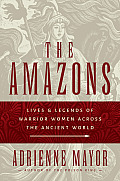 Amazons Lives & Legends of Warrior Women Across the Ancient World