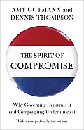 The Spirit of Compromise: Why Governing Demands It and Campaigning Undermines It - Updated Edition