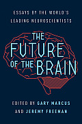Future of the Brain Essays by the Worlds Leading Neuroscientists