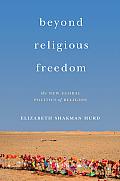 Beyond Religious Freedom The New Global Politics Of Religion