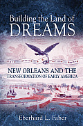 Building the Land of Dreams New Orleans & the Transformation of Early America