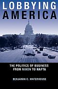 Lobbying America: The Politics of Business from Nixon to NAFTA