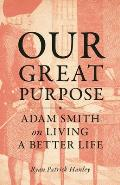 Our Great Purpose Adam Smith on Living a Better Life