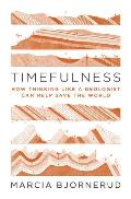 Timefulness How Thinking Like a Geologist Can Help Save the World