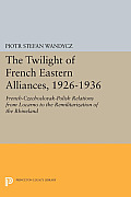 The Twilight of French Eastern Alliances, 1926-1936: French-Czechoslovak-Polish Relations from Locarno to the Remilitarization of the Rhineland