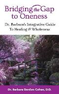 Bridging The Gap to Oneness: Dr. Barbara's Integrative Guide to Healing & Wholeness