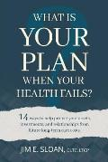 What Is Your Plan When Your Health Fails?: 14 Ways to Help Protect Your Assets, Investments, and Relationships from Future Long-Term Care Costs.