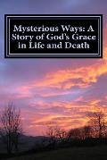Mysterious Ways: A Story of God's Grace in Life and Death: Mysterious Ways: A Story of God's Grace in Life and Death