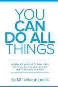 You Can Do All Things: A Systematic Approach To Overcoming Your Fears, Becoming Your Best Self, And Transforming Your World