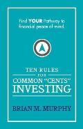 Ten Rules for Common Cents Investing by Brian M. Murphy: Ten easy to follow steps to successful investing and financial peace of mind.