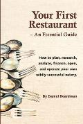 Your First Restaurant - An Essential Guide: How to Plan, Research, Analyze, Finance, Open, and Operate Your Own Wildly-Succesful Eatery.
