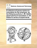 A Collection of Pieces Relative to Inoculation for the Small-Pox, by the Following Authors; I. Dr. Gatti's Observations on Inoculation, II. Dr. Watson