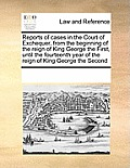 Reports of Cases in the Court of Exchequer, from the Beginning of the Reign of King George the First, Until the Fourteenth Year of the Reign of King G